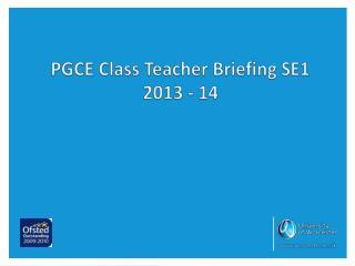 PGCE Class Teacher Briefing SE1 2013 - 14