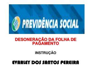 DESONERAÇÃO DA FOLHA DE PAGAMENTO INSTRUÇÃO EVARLEY DOS SANTOS PEREIRA