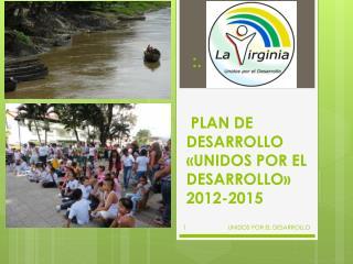 PLAN DE DESARROLLO «UNIDOS POR EL DESARROLLO»     2012-2015
