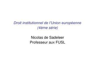 Droit institutionnel de l'Union européenne (4ème série) Nicolas de Sadeleer Professeur aux FUSL