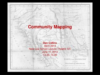 Community Mapping Dan Collins ISEA 2013 New Law School Lecture Theatre 101 June 11, 2013