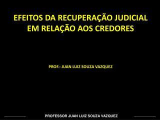 EFEITOS DA RECUPERAÇÃO JUDICIAL EM RELAÇÃO AOS CREDORES PROF.: JUAN LUIZ SOUZA VAZQUEZ