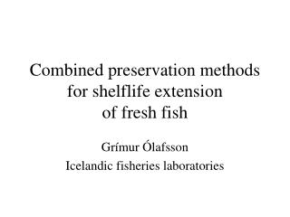Combined preservation methods for shelflife extension  of fresh fish