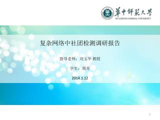 复杂网络中社团检测调研报告 指导老师:刘玉华 教授 学生:胡芳 2014.1.12