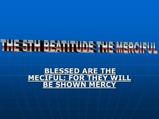 BLESSED ARE THE MECIFUL; FOR THEY WILL BE SHOWN MERCY