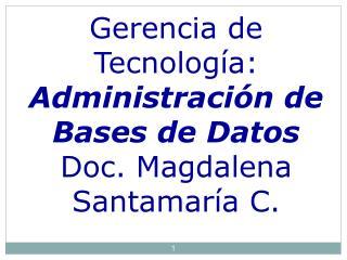 Gerencia de Tecnología: Administración de Bases de Datos Doc. Magdalena Santamaría C.