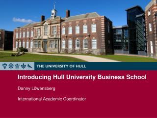 Introducing Hull University Business School  Danny Löwensberg International Academic Coordinator