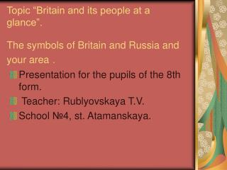 Topic  Britain and its people at a glance .   The symbols of Britain and Russia and your area .
