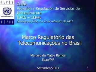 Marco Regulatório das Telecomunicações no Brasil Marcelo de Matos Ramos Seae/MF Setembro/2003