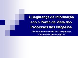 A Segurança da Informação sob o Ponto de Vista dos  Processos dos Negócios