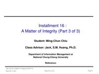 Installment 16 :  A Matter of Integrity (Part 3 of 3) Student: Ming-Chun Chiu