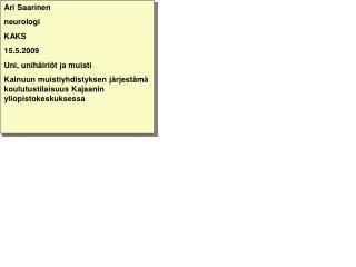 Ari Saarinen neurologi KAKS 15.5.2009 Uni, unihäiriöt ja muisti