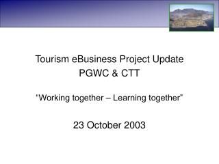 "Tourism eBusiness Project Update  PGWC & CTT ""Working together – Learning together"""