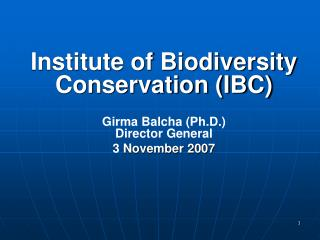 Institute of Biodiversity Conservation (IBC) Girma Balcha (Ph.D.) Director General