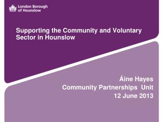 Supporting the Community and Voluntary Sector in Hounslow Áine Hayes Community Partnerships  Unit