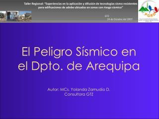 El Peligro Sísmico en el Dpto. de Arequipa Autor: MCs. Yolanda Zamudio D. Consultora GTZ