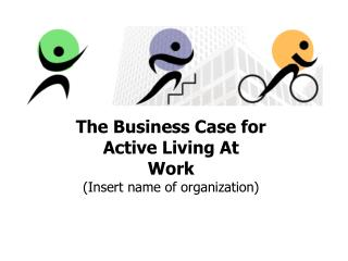 The Business Case for  Active Living At Work (Insert name of organization)