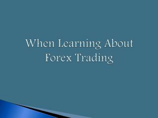 When Learning About Forex Trading...