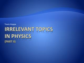 Irrelevant topics in Physics  (Part II)
