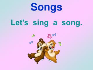 Songs Let's  sing  a  song.