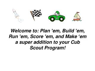 Welcome to: Plan  em, Build  em, Run  em, Score  em, and Make  em  a super addition to your Cub Scout Program