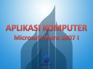 APLIKASI KOMPUTER Microsoft Word 2007 I