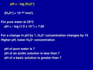 pH = - log [H 3 O + ] 	[H 3 O + ] = 10 - pH  mol/L For pure water at 25 o C