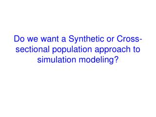Do we want a Synthetic or Cross-sectional population approach to simulation modeling?