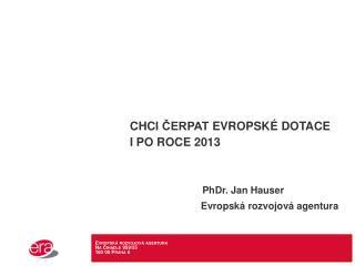 Chci  čErpat  evropské dotace i po roce 2013  PhDr. Jan  Hauser Evropská rozvojová agentura