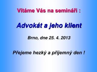 Vítáme Vás na semináři : Advokát a jeho klient Brno, dne 25. 4. 2013