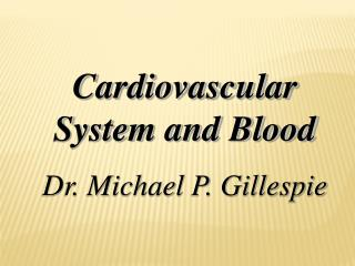 Cardiovascular System and Blood Dr. Michael P. Gillespie