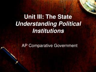 Unit III: The State Understanding Political Institutions