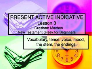 PRESENT ACTIVE INDICATIVE Lesson 3 J. Gresham Machen New Testament Greek for Beginners