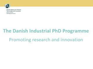 The Danish Industrial PhD Programme Promoting research and innovation