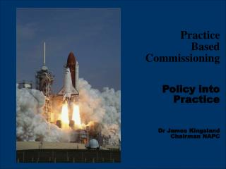 Practice  Based Commissioning Policy into Practice Dr James Kingsland                Chairman NAPC