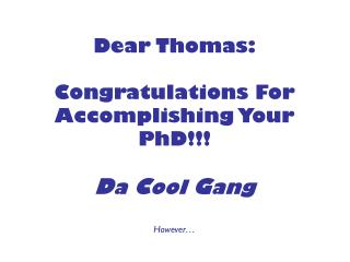 Dear Thomas: Congratulations For Accomplishing Your PhD!!! D a  C ool  G ang