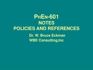 P H E N -601 NOTES  POLICIES AND REFERENCES Dr. W. Bruce Eckman WBE Consulting,Inc