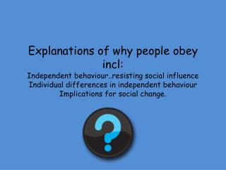 Explanations of why people obey incl: Independent behaviour..resisting social influence Individual differences in indepe