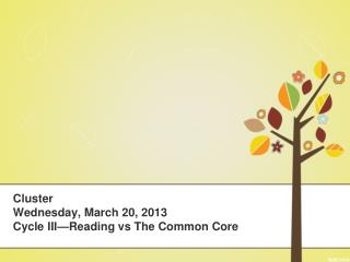 Cluster Wednesday, March 20, 2013 Cycle III—Reading vs The Common Core