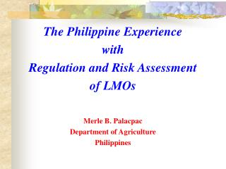 The Philippine Experience  with  Regulation and Risk Assessment  of LMOs Merle B. Palacpac