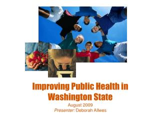 Improving Public Health in Washington State August 2009 Presenter:  Deborah Allwes