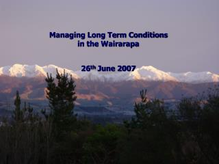 Managing Long Term Conditions  in the Wairarapa 26 th  June 2007