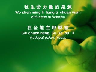 我 生 命 力 量 的 泉 源  Wo shen ming li  liang ti  chuan yuan Kekuatan di hidupku 在 全 能 主 耶 穌 裡