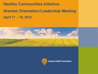 Healthy Communities Initiative: Grantee Orientation/Leadership Meeting  April 17 – 19, 2013
