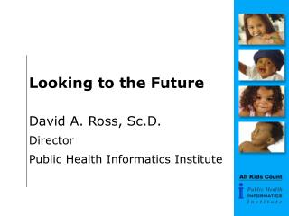 Looking to the Future David A. Ross, Sc.D. Director Public Health Informatics Institute