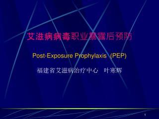 艾滋病病毒职业暴露后预防 Post-Exposure Prophylaxis  (PEP) 福建省艾滋病治疗中心   叶寒辉
