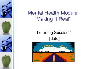 Mental Health Module �Making It Real�