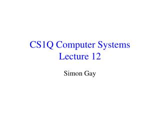 CS1Q Computer Systems Lecture 12
