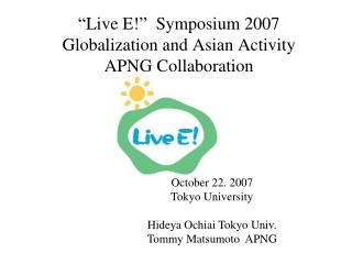 """Live E!""  Symposium 2007 Globalization and Asian Activity APNG Collaboration"
