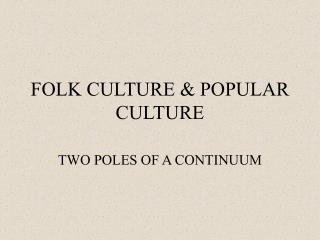 FOLK CULTURE & POPULAR CULTURE